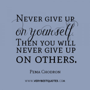 Never give up on yourself. Then you will never give up on others. Pema ...