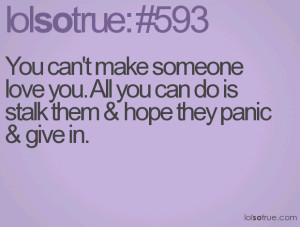 You can't make someone love you. All you can do is stalk them & hope ...