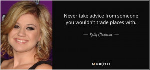 Never take advice from someone you wouldn't trade places with. - Kelly ...