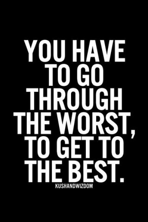 You have to go through the worst, to get to the best.