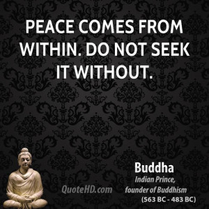 Peace comes from within. Do not seek it without.