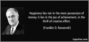 ... achievement, in the thrill of creative effort. - Franklin D. Roosevelt