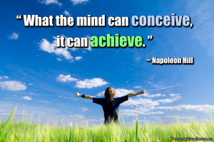 "... Quote: ""What the mind can conceive, it can achieve."" ~ Napoleon"