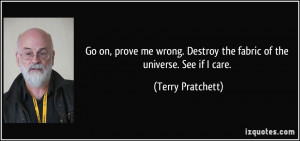 Go on, prove me wrong. Destroy the fabric of the universe. See if I ...