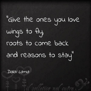 Give the ones you love wings to fly roots to come back and reasons to ...