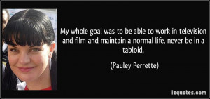 ... and maintain a normal life, never be in a tabloid. - Pauley Perrette