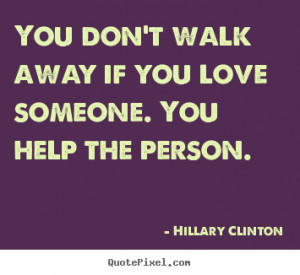 You don't walk away if you love someone. You help the person. ""