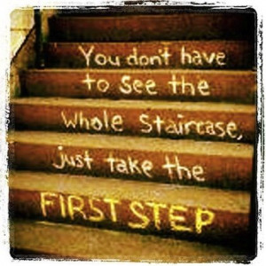 You don't have to see the whole staircase just to take the first step.