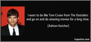 want to be like Tom Cruise from The Outsiders and go on and do ...