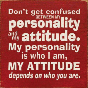 My Personality Is Who I Am, My Attitude Depends On Who You Are: Quote ...