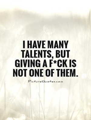 ... many talents, but giving a f*ck is not one of them Picture Quote #1