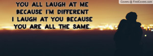 You laugh at me because I am different, but I laugh at you because you ...