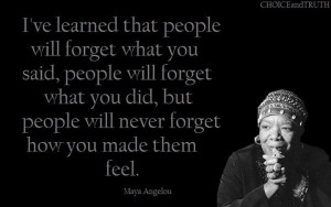 ve learned that people will forget what you said, people will ...
