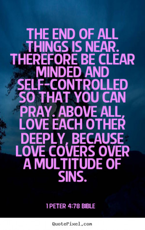 The end of all things is near. Therefore be clear minded and self ...