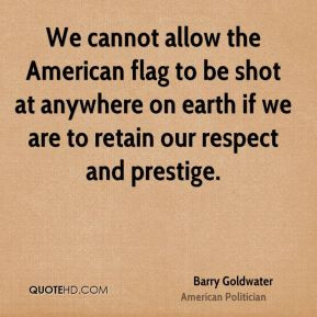 ... flag to be shot at anywhere on earth if we are to retain our respect