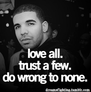 Love all. Trust Few. Do wrong to none.-Drake