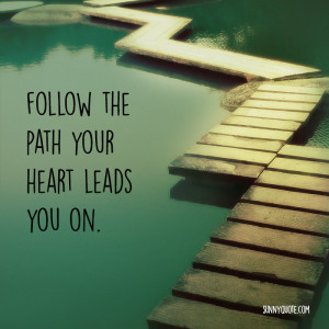 Follow the path your heart leads you on.""