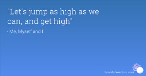 Let's jump as high as we can, and get high