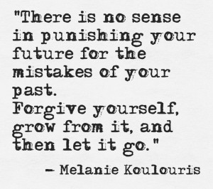 "... Forgive yourselef, grow from it, and then let it go."" – Melanie"