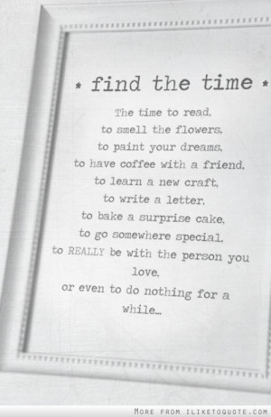 Find the time, to read, to smell the flowers, to paint your dreams, to ...