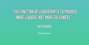 The function of leadership is to produce more leaders, not more ...