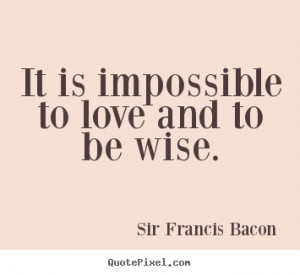 thoughts of francis bacon about love Francis bacon english - philosopher (jan 21, 1561 - apr 9, 1626) 1 the best part of beauty is that which no picture can express - francis bacon 2 wise men make more opportunities than they find.