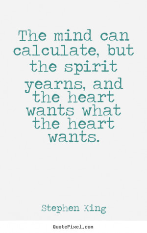Stephen King Quotes - The mind can calculate, but the spirit yearns ...