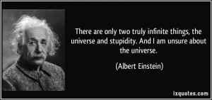 ... and stupidity. And I am unsure about the universe. - Albert Einstein