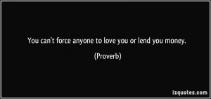 You can't force anyone to love you or lend you money. - Proverbs