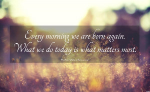 ... are born again. What we do today is what matters most Picture Quote #1