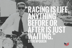 """Racing is life. Anything before or after is just waiting."""" – Steve ..."""