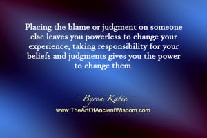 Placing the blame or judgment on someone else leaves you powerless to ...