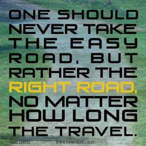 One should never take the easy road, but rather the right road, no ...