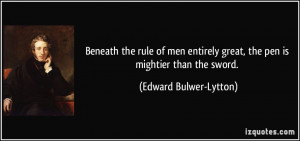 ... great, the pen is mightier than the sword. - Edward Bulwer-Lytton
