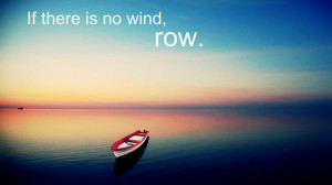 If there is no wind, row. #inspiration #quote