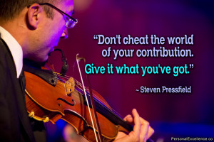 "... of your contribution. Give it what you've got."" ~ Steven Pressfield"