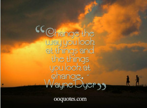 ... and the things you look at change. – Wayne Dyer wayne dyer quotes