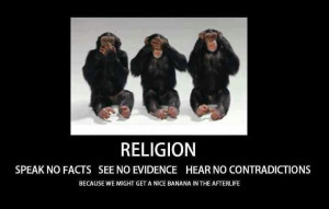 Religion - Speak no facts. See no evidence. Hear no contradictions.