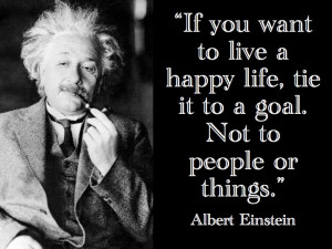 If you want to live a happy life, tie it to a goal. Not to people or ...