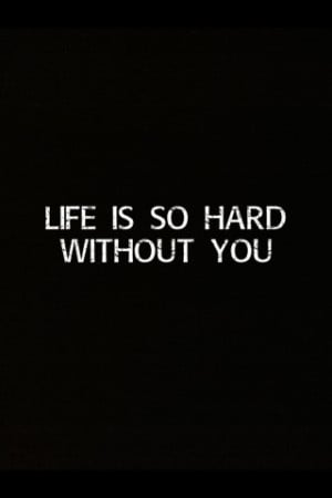 Life Is so Hard Without You Quotes