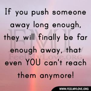 push someone away long enough, they will finally be far enough away ...