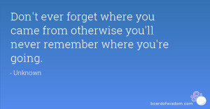 ... you came from otherwise you'll never remember where you're going