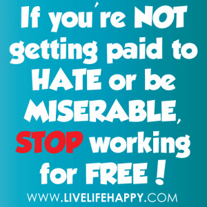 ... 're not getting paid to hate or be miserable, stop working for free