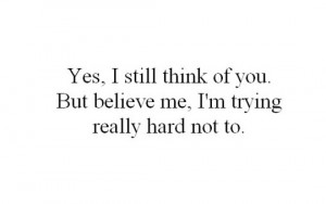 Yes, I still think of you. But believe me, I'm trying really hard not ...