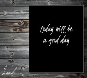 Today Will Be a Good Day 8x10 Quote Art PRINTABLE by LoahDesign, $10 ...