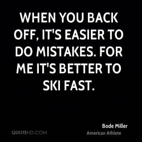 Bode Miller - When you back off, it's easier to do mistakes. For me it ...