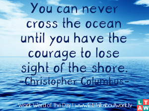 You can never cross the ocean until you have the courage to lose sight ...