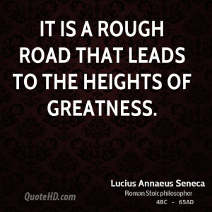 It is a rough road that leads to the heights of greatness.