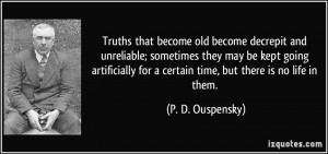 Truths that become old become decrepit and unreliable; sometimes they ...