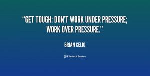 """Get tough: don't work under pressure; work over pressure."""""""